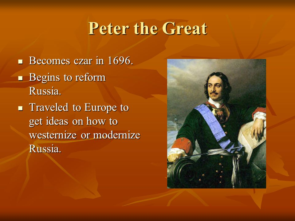 Peter the Great Becomes czar in 1696. Becomes czar in 1696. Begins to reform Russia. Begins to reform Russia. Traveled to Europe to get ideas on how t