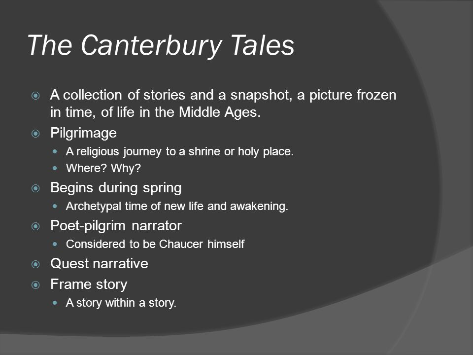 The Canterbury Tales  A collection of stories and a snapshot, a picture frozen in time, of life in the Middle Ages.  Pilgrimage A religious journey