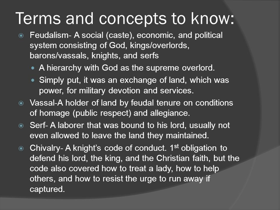 Terms and concepts to know:  Feudalism- A social (caste), economic, and political system consisting of God, kings/overlords, barons/vassals, knights,