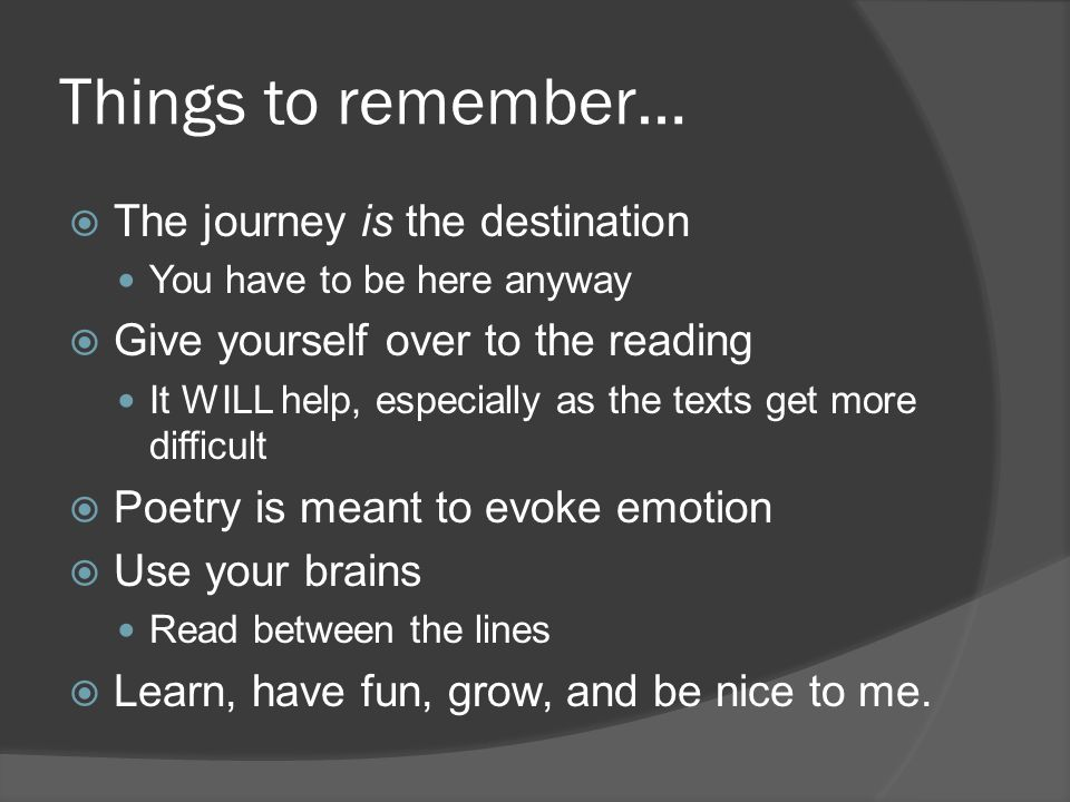 Things to remember…  The journey is the destination You have to be here anyway  Give yourself over to the reading It WILL help, especially as the te
