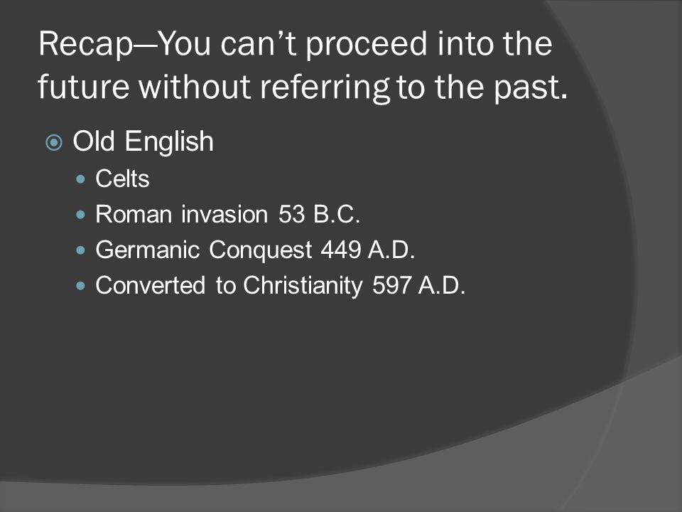 Recap—You can't proceed into the future without referring to the past.  Old English Celts Roman invasion 53 B.C. Germanic Conquest 449 A.D. Converted
