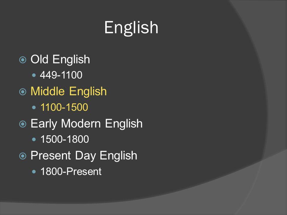 English  Old English 449-1100  Middle English 1100-1500  Early Modern English 1500-1800  Present Day English 1800-Present