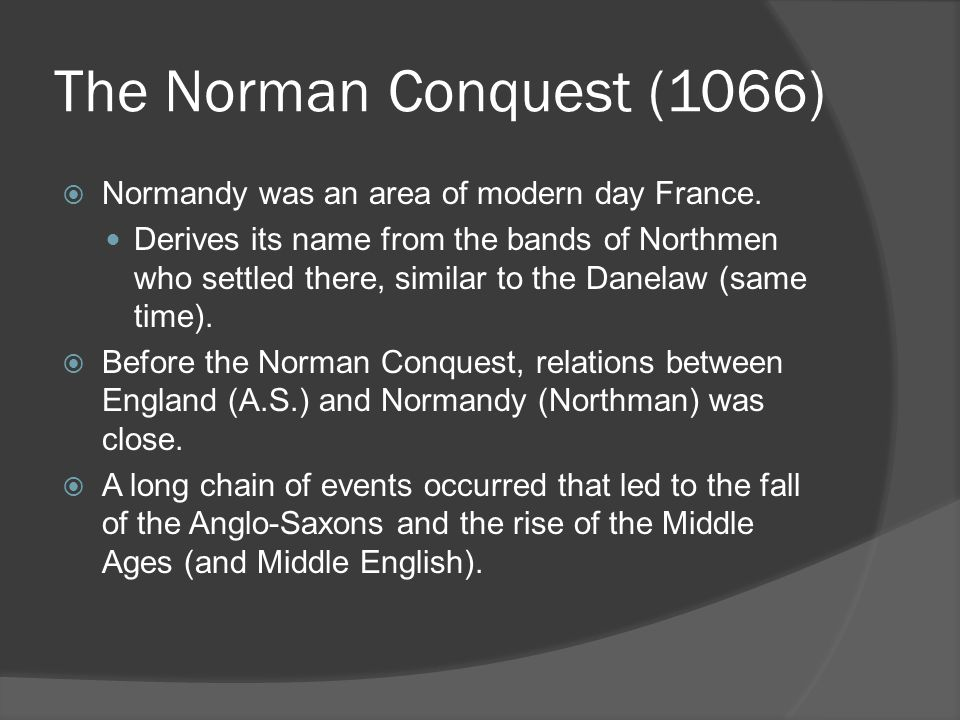 The Norman Conquest (1066)  Normandy was an area of modern day France. Derives its name from the bands of Northmen who settled there, similar to the