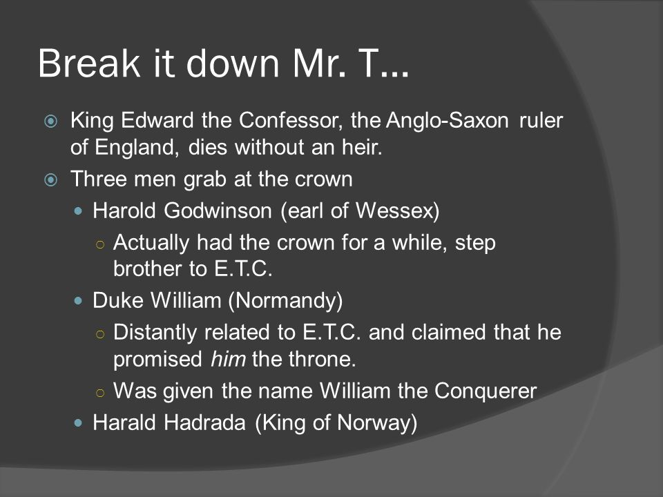 Break it down Mr. T…  King Edward the Confessor, the Anglo-Saxon ruler of England, dies without an heir.  Three men grab at the crown Harold Godwins