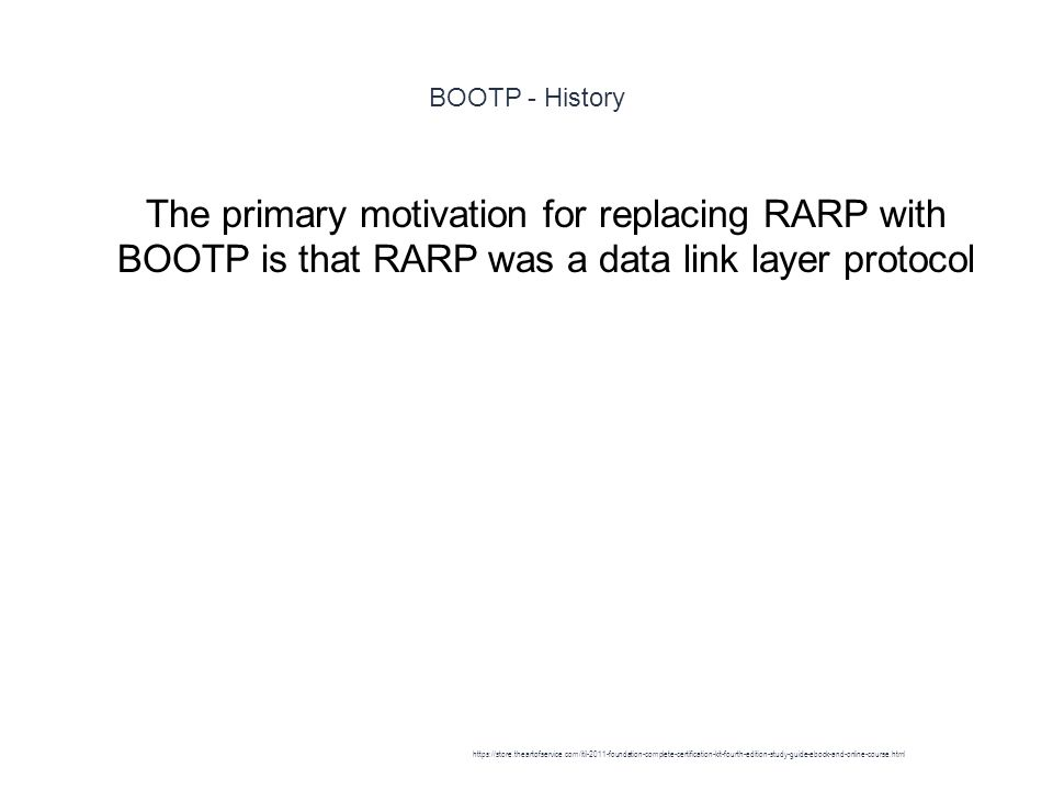 BOOTP - History 1 The primary motivation for replacing RARP with BOOTP is that RARP was a data link layer protocol https://store.theartofservice.com/itil-2011-foundation-complete-certification-kit-fourth-edition-study-guide-ebook-and-online-course.html