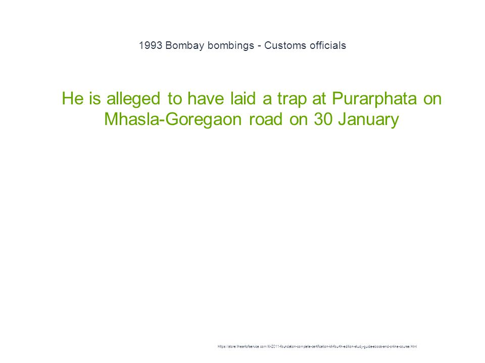 1993 Bombay bombings - Customs officials 1 He is alleged to have laid a trap at Purarphata on Mhasla-Goregaon road on 30 January https://store.theartofservice.com/itil-2011-foundation-complete-certification-kit-fourth-edition-study-guide-ebook-and-online-course.html