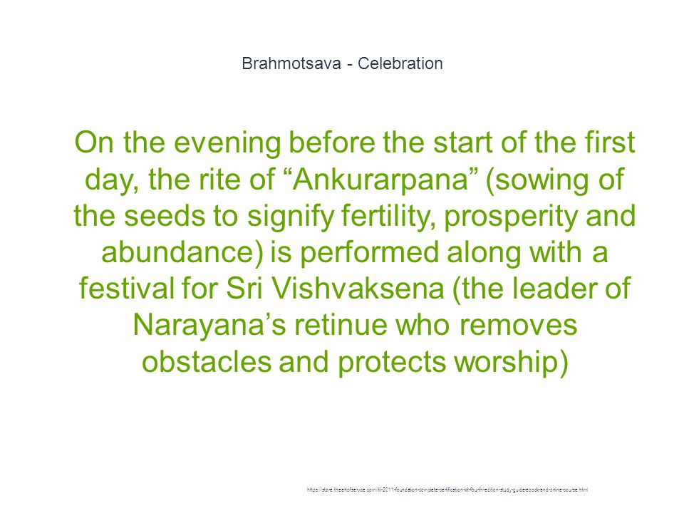 Brahmotsava - Celebration 1 On the evening before the start of the first day, the rite of Ankurarpana (sowing of the seeds to signify fertility, prosperity and abundance) is performed along with a festival for Sri Vishvaksena (the leader of Narayana's retinue who removes obstacles and protects worship) https://store.theartofservice.com/itil-2011-foundation-complete-certification-kit-fourth-edition-study-guide-ebook-and-online-course.html