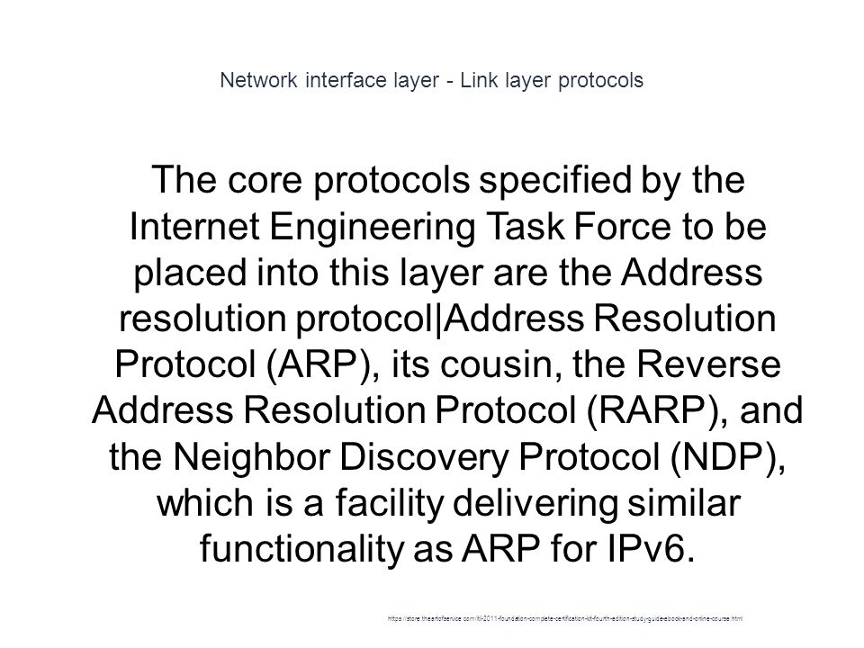 Network interface layer - Link layer protocols 1 The core protocols specified by the Internet Engineering Task Force to be placed into this layer are the Address resolution protocol|Address Resolution Protocol (ARP), its cousin, the Reverse Address Resolution Protocol (RARP), and the Neighbor Discovery Protocol (NDP), which is a facility delivering similar functionality as ARP for IPv6.