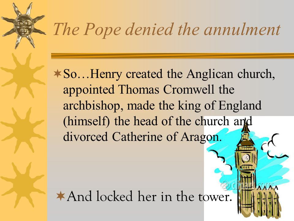 The Fate of Catherine of Aragon  Desperate for a male heir, Henry applied for an annulment (divorce was not allowed in the Catholic church) on the grounds that she had been previously wed (for 5 months to his brother Arthur, now dead).