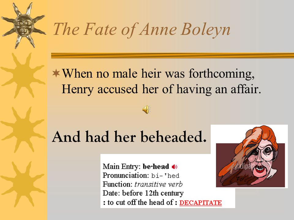 Wife #2: Anne Boleyn  Anne was a young woman of court. She gave him a daughter, Elizabeth I.