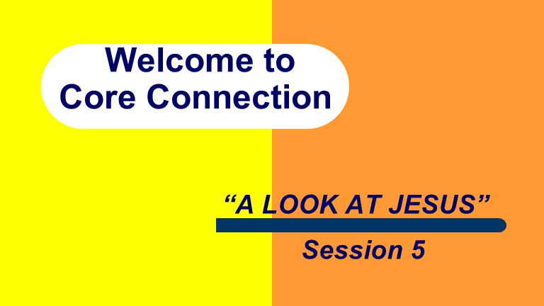 Welcome to Core Connection A LOOK AT JESUS Session 5