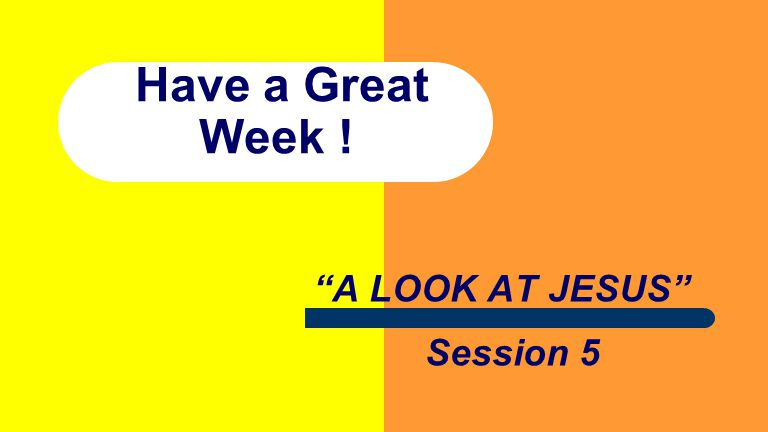 Have a Great Week ! A LOOK AT JESUS Session 5