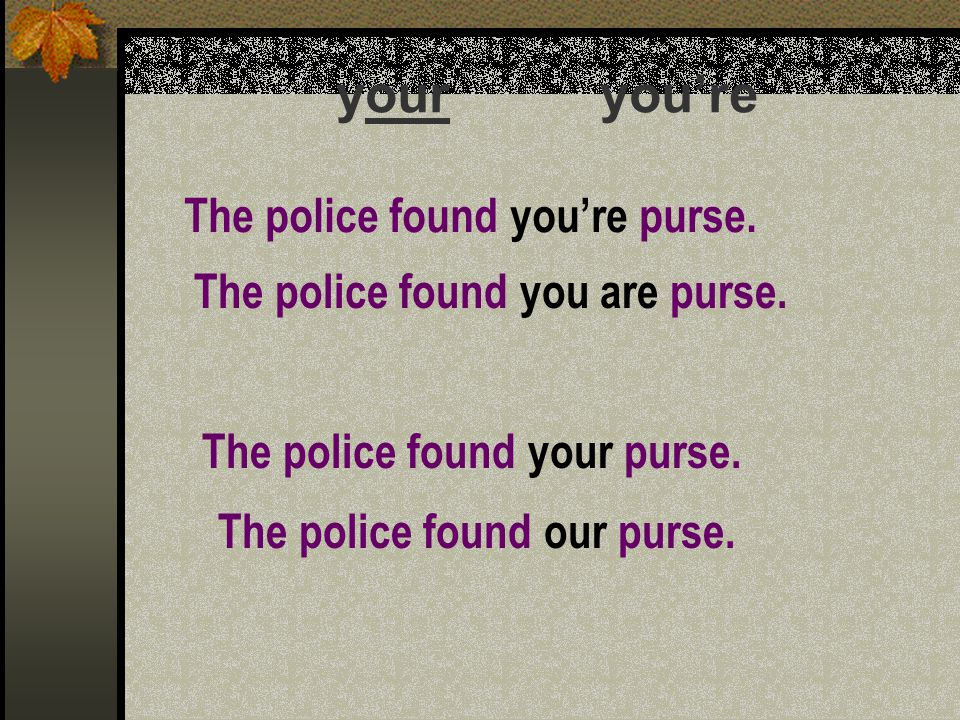 your you're The police found you're purse. The police found you are purse.