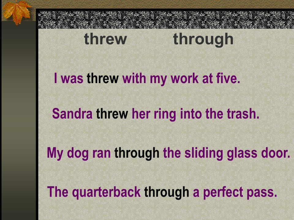 threw through I was threw with my work at five. Sandra threw her ring into the trash.