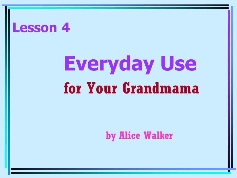 Lesson 4 Everyday Use for Your Grandmama by Alice Walker