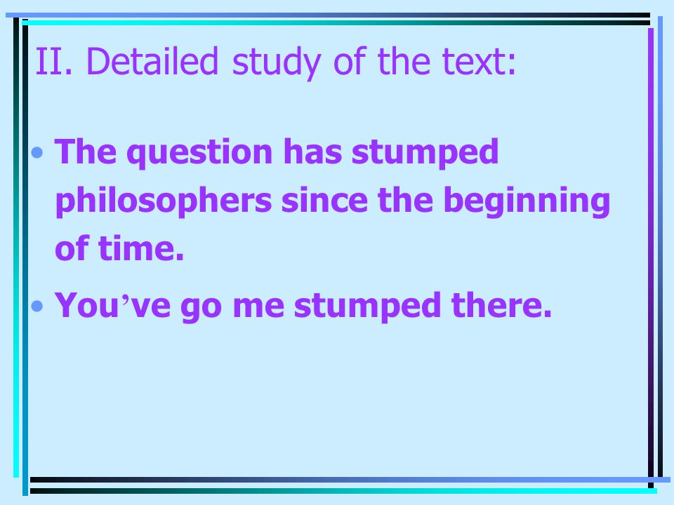 II. Detailed study of the text: The question has stumped philosophers since the beginning of time. You ' ve go me stumped there.
