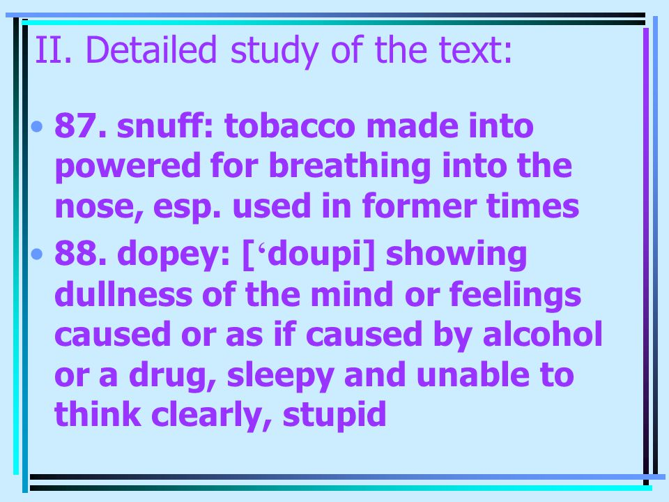 II. Detailed study of the text: 87. snuff: tobacco made into powered for breathing into the nose, esp. used in former times 88. dopey: [ ' doupi] show