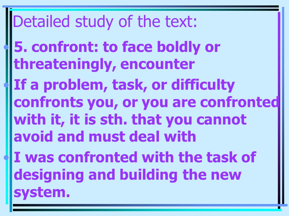 Detailed study of the text: 5. confront: to face boldly or threateningly, encounter If a problem, task, or difficulty confronts you, or you are confro