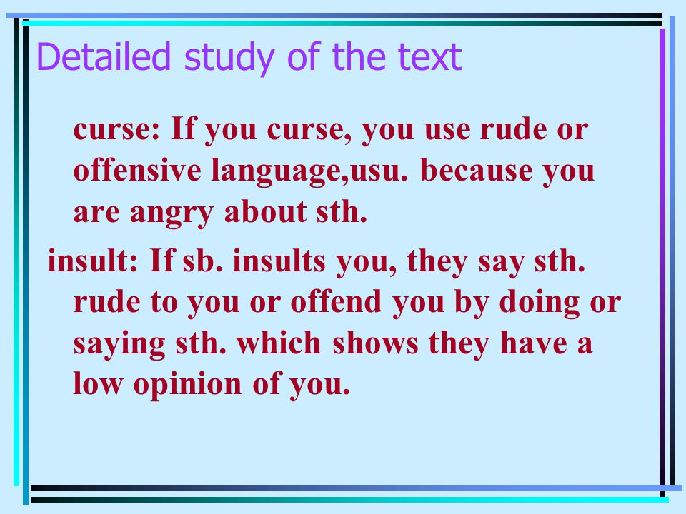 Detailed study of the text curse: If you curse, you use rude or offensive language,usu. because you are angry about sth. insult: If sb. insults you, t