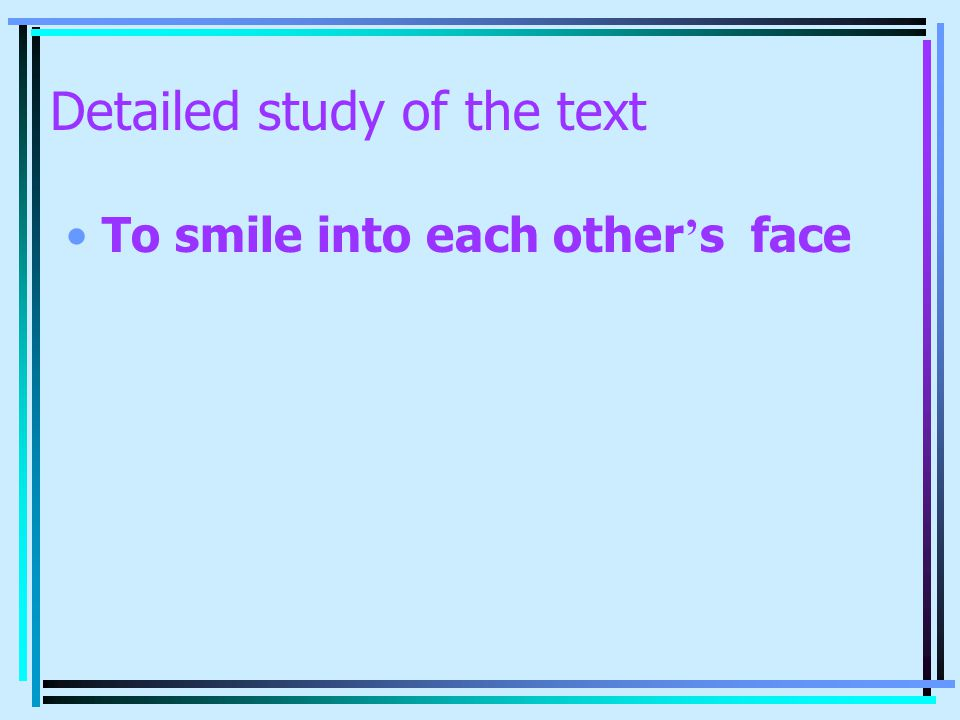 Detailed study of the text To smile into each other ' s face
