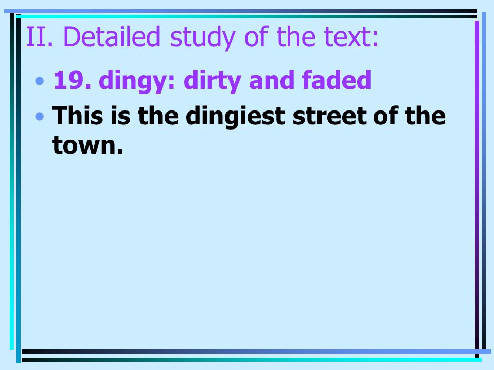 II. Detailed study of the text: 19. dingy: dirty and faded This is the dingiest street of the town.