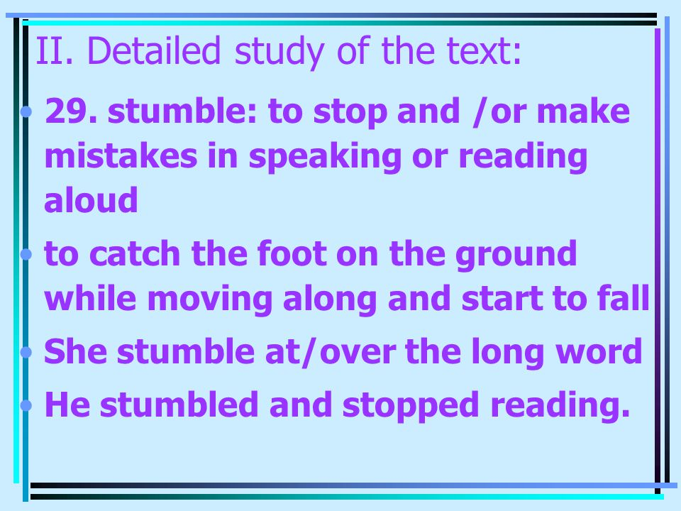 II. Detailed study of the text: 29. stumble: to stop and /or make mistakes in speaking or reading aloud to catch the foot on the ground while moving a