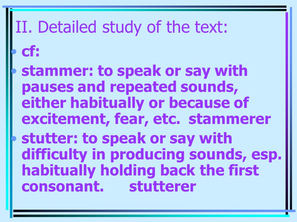 II. Detailed study of the text: cf: stammer: to speak or say with pauses and repeated sounds, either habitually or because of excitement, fear, etc.st