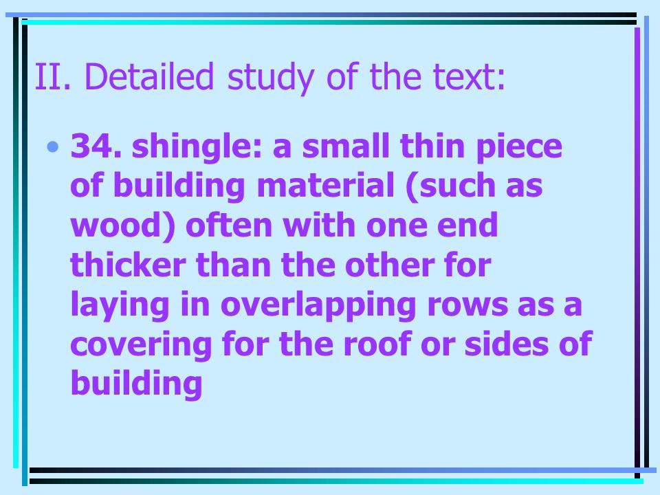 II. Detailed study of the text: 34. shingle: a small thin piece of building material (such as wood) often with one end thicker than the other for layi