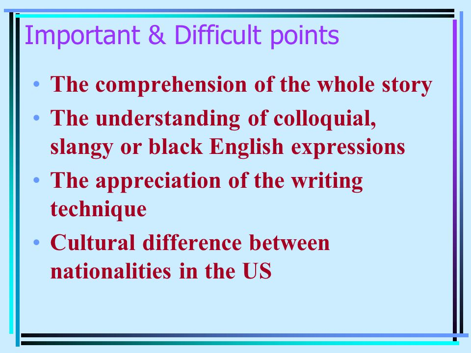 Important & Difficult points The comprehension of the whole story The understanding of colloquial, slangy or black English expressions The appreciatio
