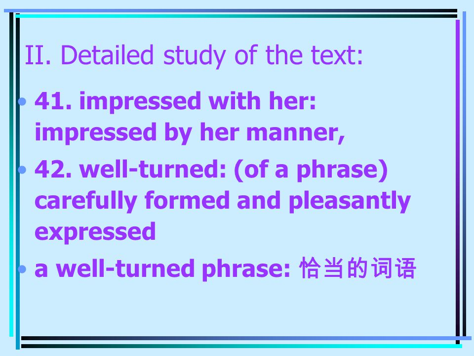 II. Detailed study of the text: 41. impressed with her: impressed by her manner, 42. well-turned: (of a phrase) carefully formed and pleasantly expres