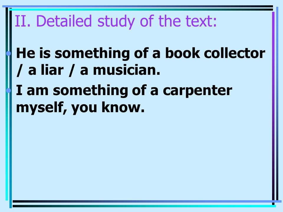 II. Detailed study of the text: He is something of a book collector / a liar / a musician. I am something of a carpenter myself, you know.
