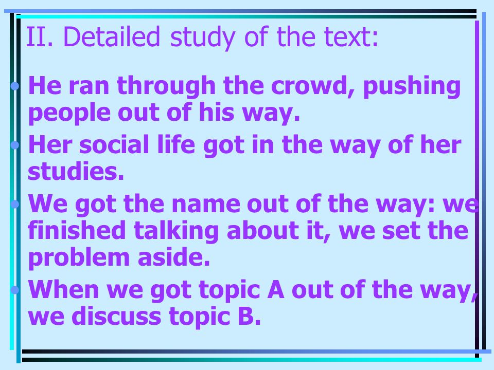 II. Detailed study of the text: He ran through the crowd, pushing people out of his way. Her social life got in the way of her studies. We got the nam