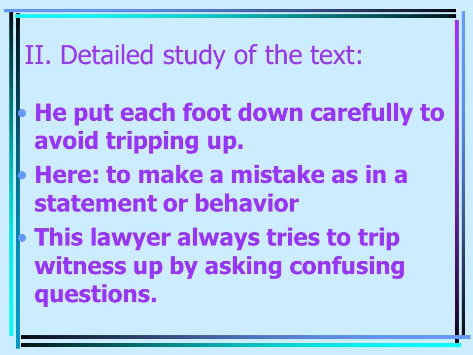 II. Detailed study of the text: He put each foot down carefully to avoid tripping up. Here: to make a mistake as in a statement or behavior This lawye