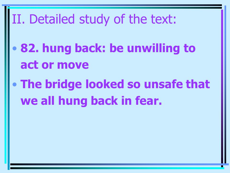 II. Detailed study of the text: 82. hung back: be unwilling to act or move The bridge looked so unsafe that we all hung back in fear.