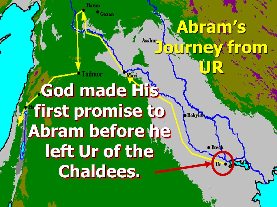 Abram's Journey from UR God made His first promise to Abram before he left Ur of the Chaldees.