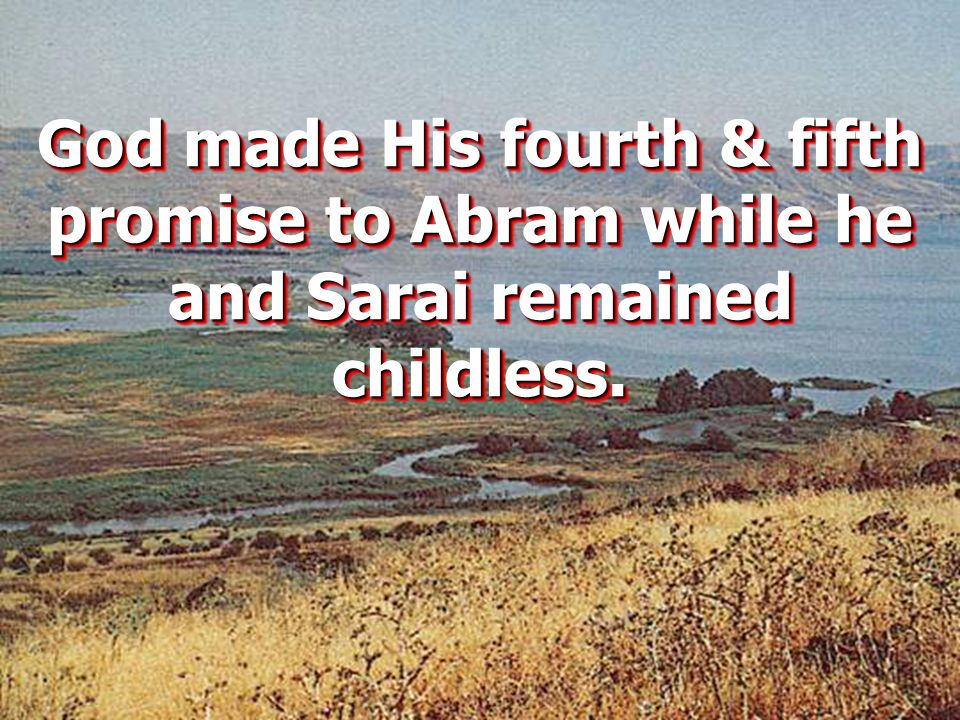 God made His fourth & fifth promise to Abram while he and Sarai remained childless.