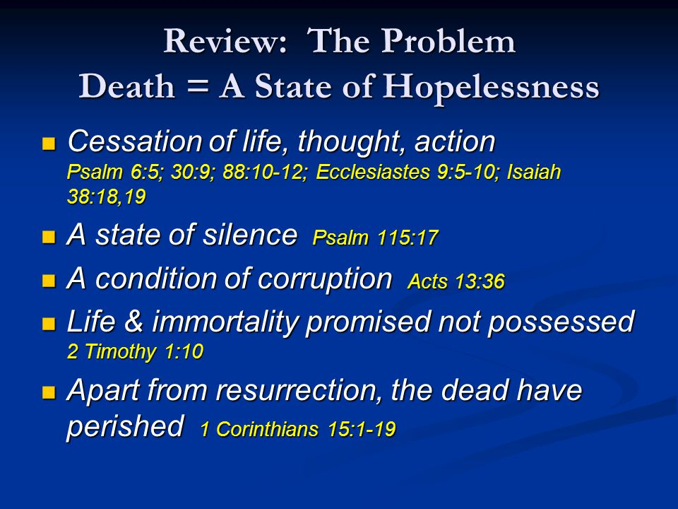 Review: The Problem Death = A State of Hopelessness Cessation of life, thought, action Psalm 6:5; 30:9; 88:10-12; Ecclesiastes 9:5-10; Isaiah 38:18,19 Cessation of life, thought, action Psalm 6:5; 30:9; 88:10-12; Ecclesiastes 9:5-10; Isaiah 38:18,19 A state of silence Psalm 115:17 A state of silence Psalm 115:17 A condition of corruption Acts 13:36 A condition of corruption Acts 13:36 Life & immortality promised not possessed 2 Timothy 1:10 Life & immortality promised not possessed 2 Timothy 1:10 Apart from resurrection, the dead have perished 1 Corinthians 15:1-19 Apart from resurrection, the dead have perished 1 Corinthians 15:1-19