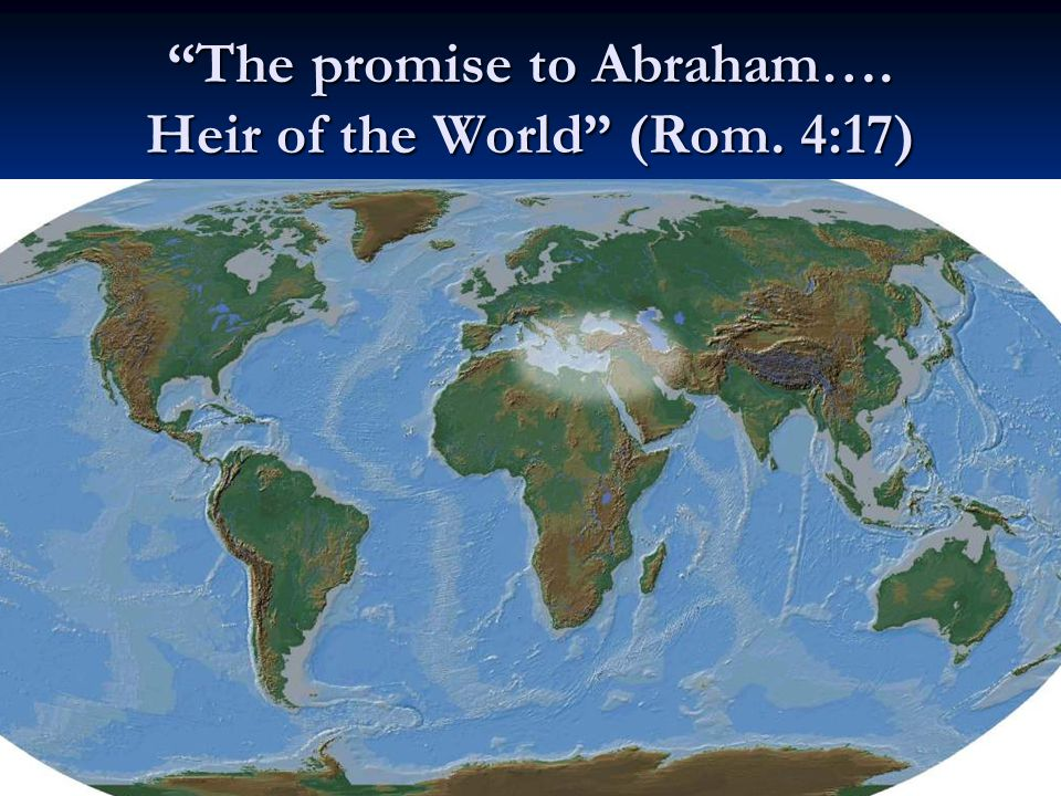 The promise to Abraham…. Heir of the World (Rom. 4:17)