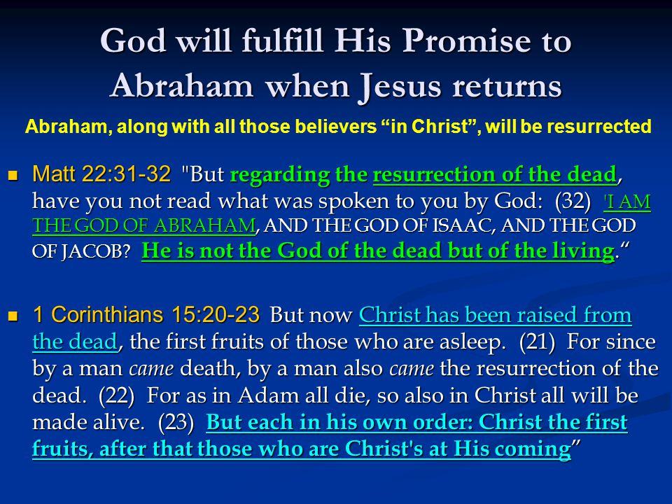 God will fulfill His Promise to Abraham when Jesus returns Matt 22:31-32 But regarding the resurrection of the dead, have you not read what was spoken to you by God: (32) I AM THE GOD OF ABRAHAM, AND THE GOD OF ISAAC, AND THE GOD OF JACOB.