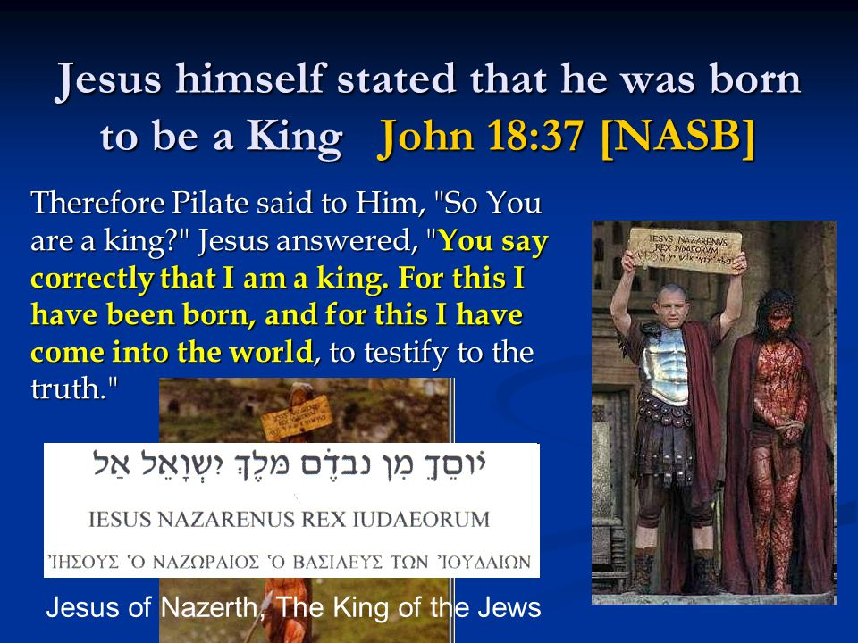 Jesus himself stated that he was born to be a King John 18:37 [NASB] Therefore Pilate said to Him, So You are a king Jesus answered, You say correctly that I am a king.
