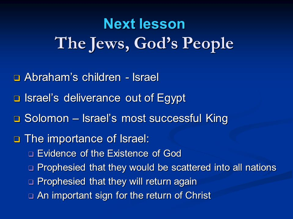  Abraham's children - Israel  Israel's deliverance out of Egypt  Solomon – Israel's most successful King  The importance of Israel:  Evidence of the Existence of God  Prophesied that they would be scattered into all nations  Prophesied that they will return again  An important sign for the return of Christ Next lesson The Jews, God's People