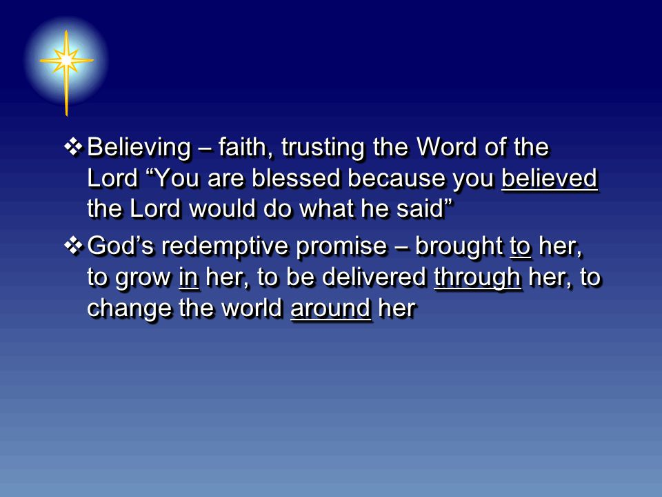  Believing – faith, trusting the Word of the Lord You are blessed because you believed the Lord would do what he said  God's redemptive promise – brought to her, to grow in her, to be delivered through her, to change the world around her  Believing – faith, trusting the Word of the Lord You are blessed because you believed the Lord would do what he said  God's redemptive promise – brought to her, to grow in her, to be delivered through her, to change the world around her