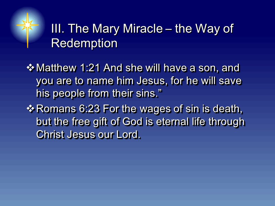 III. The Mary Miracle – the Way of Redemption  Matthew 1:21 And she will have a son, and you are to name him Jesus, for he will save his people from