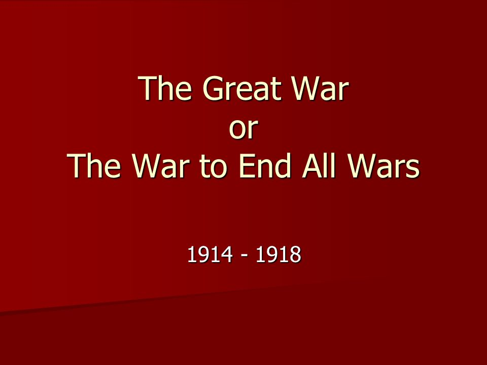 The Great War or The War to End All Wars 1914 - 1918