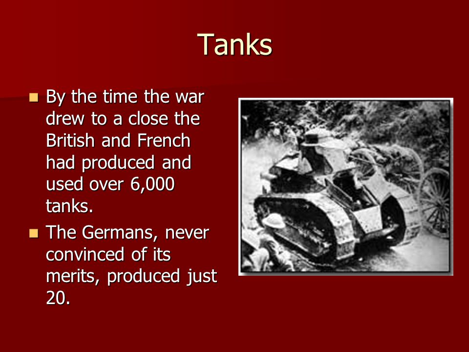 Tanks By the time the war drew to a close the British and French had produced and used over 6,000 tanks.