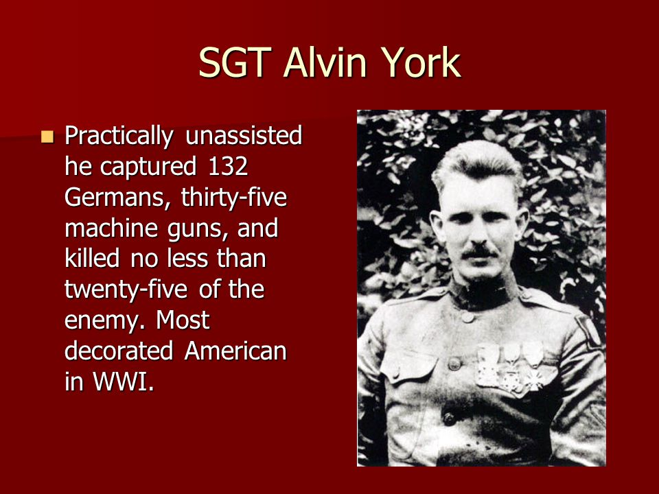 SGT Alvin York Practically unassisted he captured 132 Germans, thirty-five machine guns, and killed no less than twenty-five of the enemy.