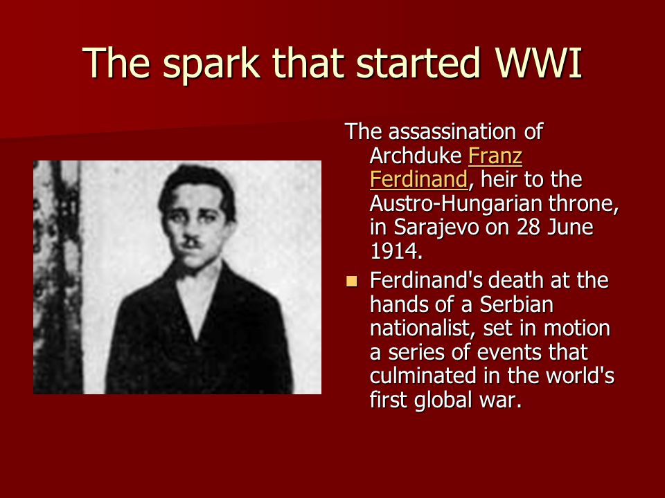 The spark that started WWI The assassination of Archduke Franz Ferdinand, heir to the Austro-Hungarian throne, in Sarajevo on 28 June 1914.