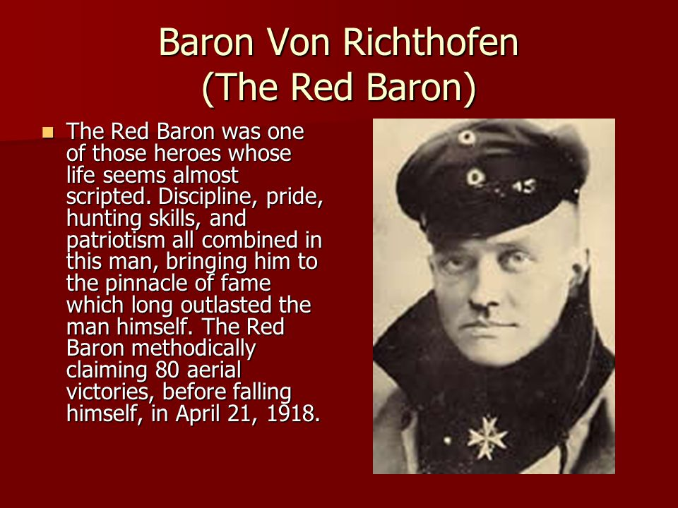 Baron Von Richthofen (The Red Baron) The Red Baron was one of those heroes whose life seems almost scripted.