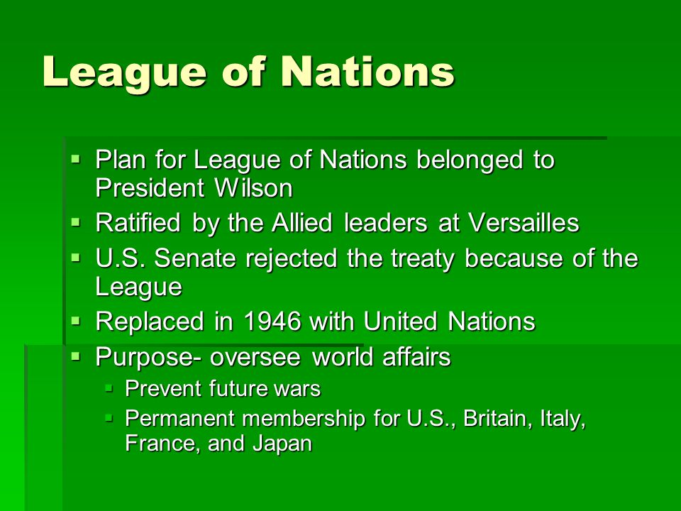 League of Nations  Plan for League of Nations belonged to President Wilson  Ratified by the Allied leaders at Versailles  U.S.