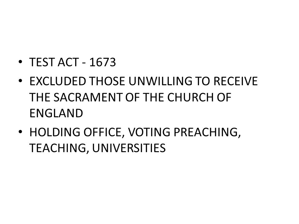 TEST ACT - 1673 EXCLUDED THOSE UNWILLING TO RECEIVE THE SACRAMENT OF THE CHURCH OF ENGLAND HOLDING OFFICE, VOTING PREACHING, TEACHING, UNIVERSITIES